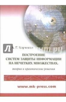 Корченко Александр Построение систем защиты информации на нечетких множествах. Теория и практические решения