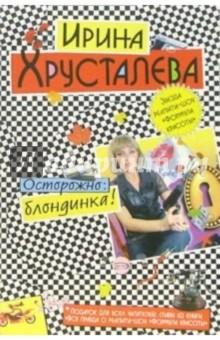 Хрусталева Ирина Осторожно: блондинка!: Роман