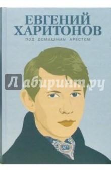 Харитонов Евгений Под домашним арестом: Собрание произведений