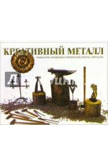 Креативный металл: Техника, концепции и проекты для работы с металлом