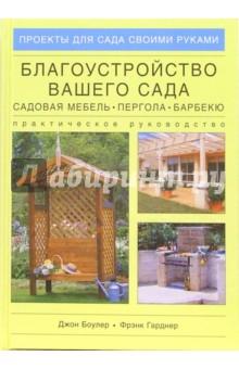 Благоустройство вашего сада: Садовая мебель, пергола, барбекю. Практическое руководство