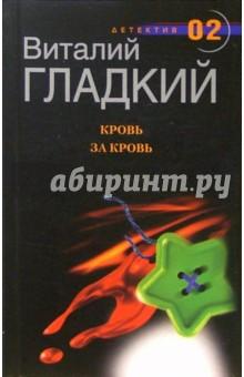 Гладкий Виталий Дмитриевич Кровь за кровь: Роман