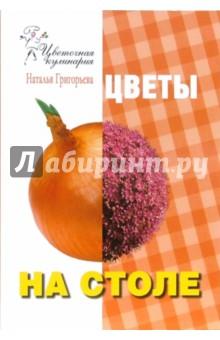 Григорьева Наталья Цветочная кулинария. Цветы на столе