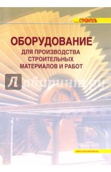Оборудование для производства строительных материалов и работ: справочник