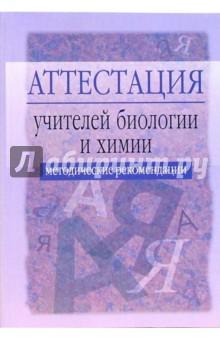 Аттестация учителей биологии и химии: Методические рекомендации. - 2-е издание, исправлен. и доп