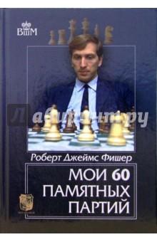 Фишер Роберт Джеймс Мои 60 памятных партий