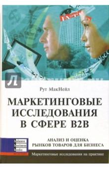 МакНейл Рут Маркетинговые исследования в сфере В2В: анализ и оценка рынка товаров для бизнеса