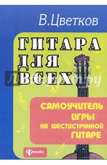 Гитара для всех. Самоучитель игры на шестиструнной гитаре. Учебно-методическое пособие