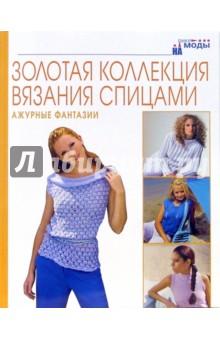 Ажурные фантазии. Золотая коллекция вязания спицами