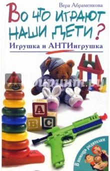 Абраменкова Вера Во что играют наши дети? Игрушка и АнтиИгрушка