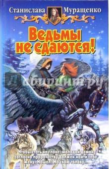 Муращенко Станислава Ростиславовна Ведьмы не сдаются!: Фантастический роман