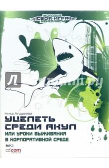 Андреева Ника Уцелеть среди акул, или Уроки выживания в корпоративной среде (CD-MP3)
