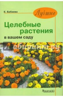Бабаева Елена Юрьевна Лучшие целебные растения в вашем саду