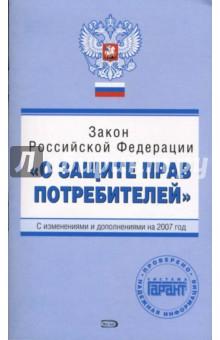 Закон Российской Федерации О защите прав потребителей . С изменениями и дополнениями на 2007 год