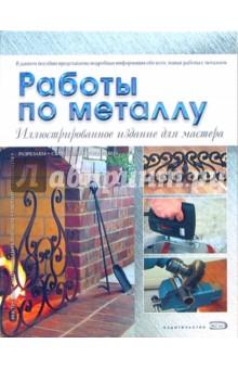 Работы по металлу: Иллюстрированное издание для мастера