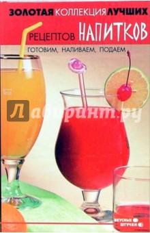 Золотая коллекция лучших рецептов напитков. Готовим, наливаем, подаем