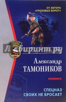 Тамоников Александр Александрович Спецназ своих не бросает: Роман