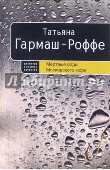 Гармаш-Роффе Татьяна Владимировна Мертвые воды Московского моря: Роман (мяг)