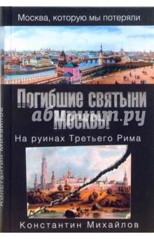 Михайлов Константин Погибшие святыни Москвы. На руинах Третьего Рима