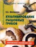 Наталья Шалашова: Культивирование съедобных грибов. Пособие для садоводов-любителей