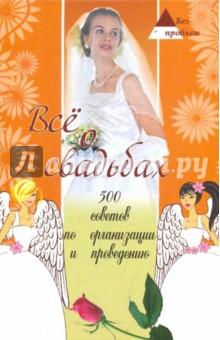 Все о свадьбах: 500 советов по организации и проведению