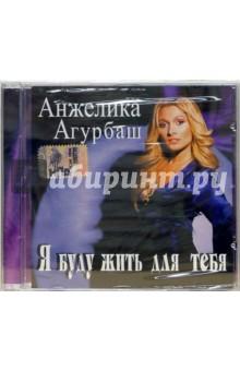 "Агурбаш Анжелика Агурбаш Анжелика. ""Я буду жить для тебя"" (CD)"