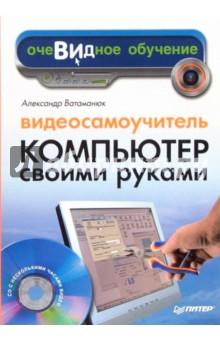 Ватаманюк Александр Иванович Видеосамоучитель. Компьютер своими руками (+CD)