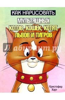 Харт Кристофер Как нарисовать мультяшных котов, кошек, котят, львов и тигров