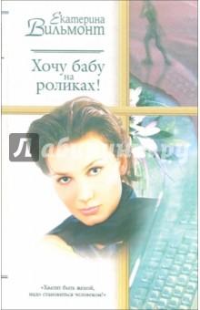 Вильмонт Екатерина Николаевна Хочу бабу на роликах!: Роман
