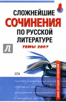 Базлова Н.Ю., Константинова К.И. Сложнейшие сочинения по русской литературе. Темы 2007