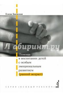 Баенская Елена Ростиславовна Помощь в воспитании детей с особым эмоциональным развитием (ранний возраст)