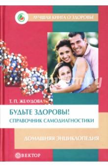 Будьте здоровы! Справочник самодиагностики: Домашняя энциклопедия