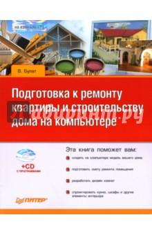Булат В. Подготовка к ремонту квартиры и строительству дома на компьютере (+CD)