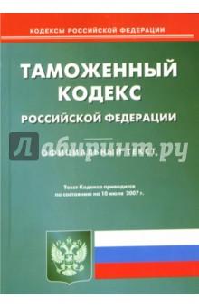 Таможенный кодекс Российской Федерации: по состоянию на 10.07.07