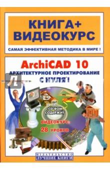 ArchiCAD 10. Архитектурное проектирование с нуля! (+ СD)
