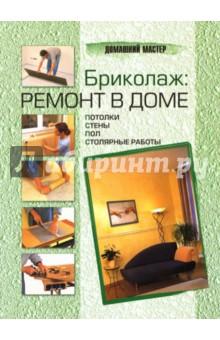 Бриколаж: ремонт в доме. В 4 книгах. Книга 2. Потолки, стены, пол, столярные работы