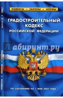 Градостроительный кодекс Российской Федерации (по состоянию на 1 мая 2007 года)