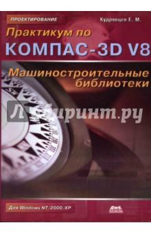 Кудрявцев Евгений Михайлович Практикум по КОМПАС-3D V8: Машиностроительные библиотеки