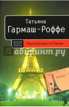 Гармаш-Роффе Татьяна Владимировна Частный визит в Париж: Роман (мягкая)
