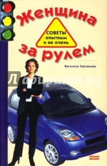 Горчакова Василиса Женщина за рулем. Советы опытным и не очень