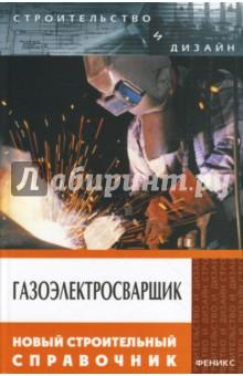 Газоэлектросварщик: Новый строительный справочник