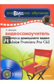 Днепров А. Г. Видеосамоучитель монтажа домашнего видео в Adobe Premiere Pro CS3 (+CD)