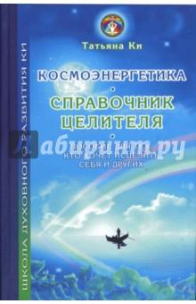 Космоэнергетика - справочник целителя: Пособие для тех, кто хочет исцелить себя и других