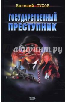 Сухов Евгений Евгеньевич Государственный преступник