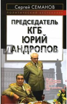 Семанов Сергей Николаевич Председатель КГБ Юрий Андропов
