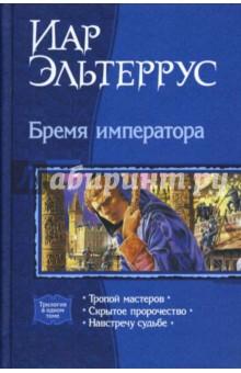 Эльтеррус Иар Бремя императора: Тропой мастеров; Скрытое пророчество; Навстречу судьбе (трилогия)