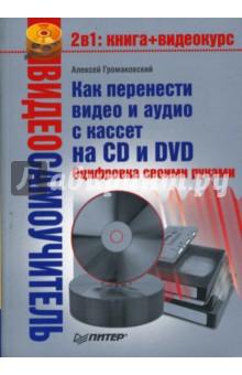 Громаковский Алексей Алексеевич Видеосамоучитель. Как перенести видео и аудио с кассет на CD и DVD. Оцифровка своими руками (+CD)