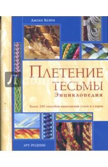 Плетение тесьмы. Энциклопедия. Более 200 способов выполнения узлов и узоров