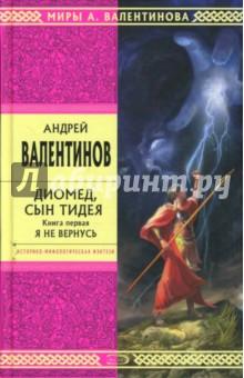 Валентинов Андрей Диомед, сын Тидея. Книга первая. Я не вернусь