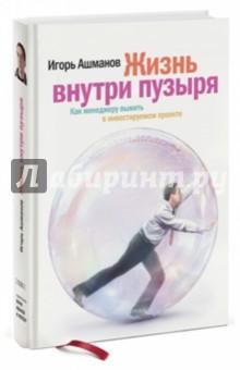 Ашманов Игорь Станиславович Жизнь внутри пузыря: Как менеджеру выжить в инвестируемом проекте